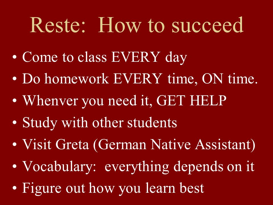 Reste: How to succeed Come to class EVERY day Do homework EVERY time, ON time. Whenver you need it, GET HELP Study with other students Visit Greta (Ge