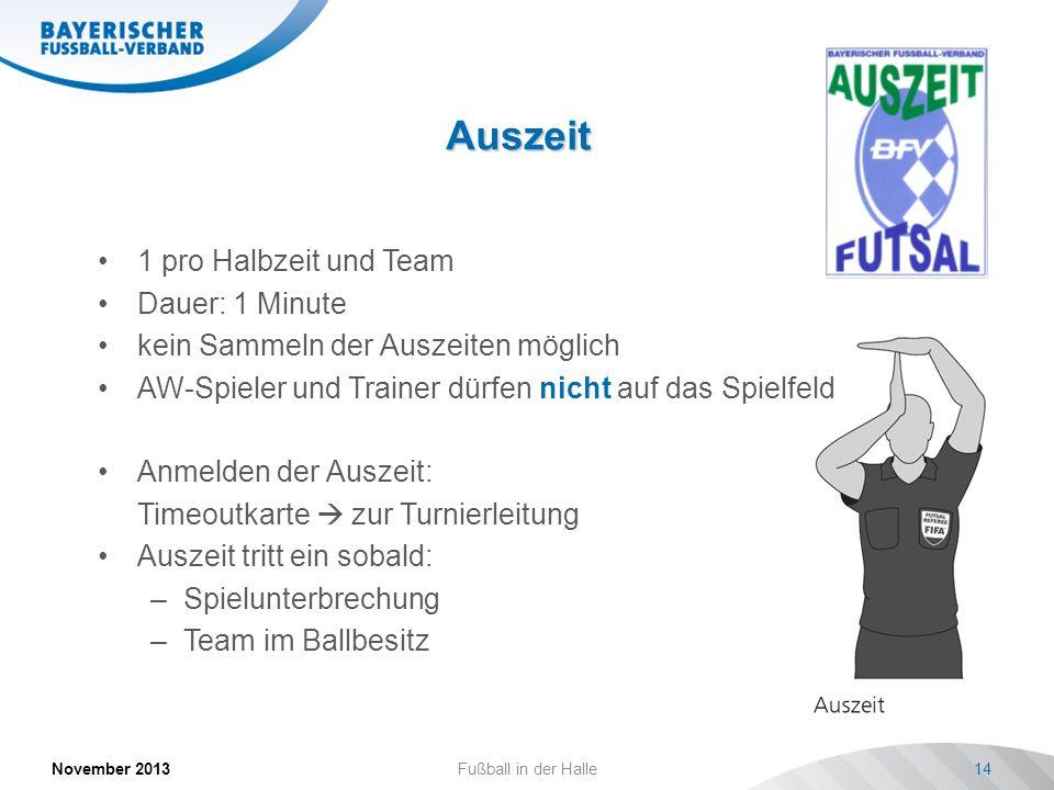 Auszeit November 2013Fußball in der Halle14 1 pro Halbzeit und Team Dauer: 1 Minute kein Sammeln der Auszeiten möglich AW-Spieler und Trainer dürfen n