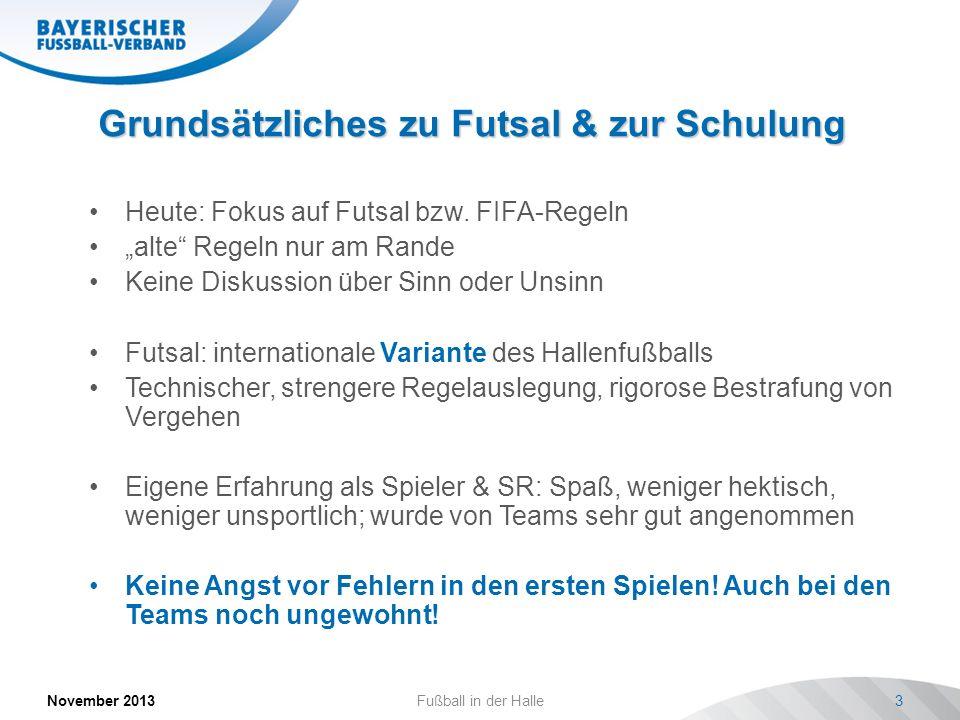 Grundsätzliches zu Futsal & zur Schulung November 2013Fußball in der Halle3 Heute: Fokus auf Futsal bzw. FIFA-Regeln alte Regeln nur am Rande Keine Di