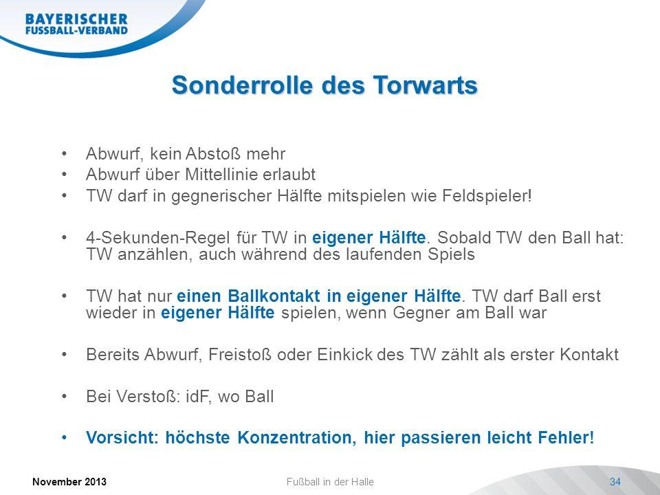 Sonderrolle des Torwarts November 2013Fußball in der Halle34 Abwurf, kein Abstoß mehr Abwurf über Mittellinie erlaubt TW darf in gegnerischer Hälfte m