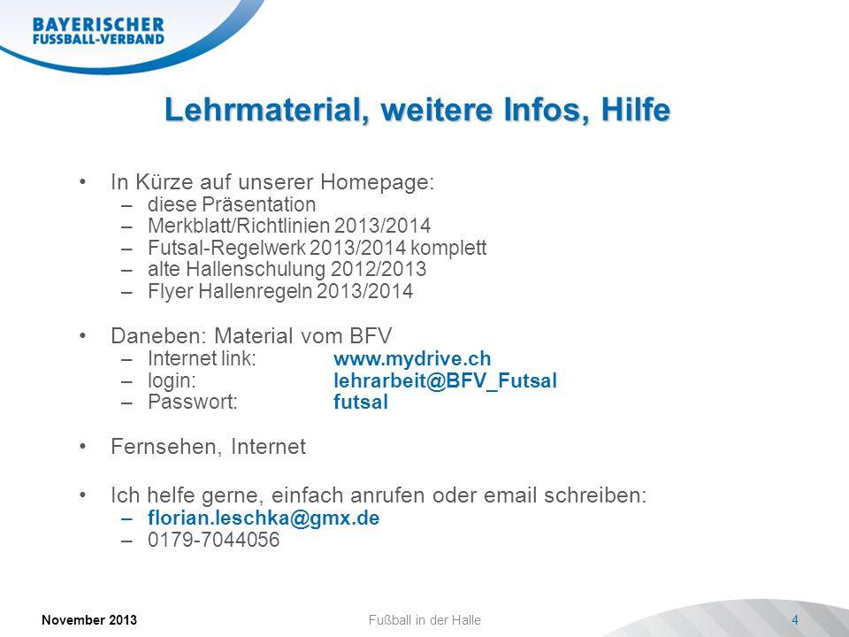 Lehrmaterial, weitere Infos, Hilfe November 2013Fußball in der Halle4 In Kürze auf unserer Homepage: –diese Präsentation –Merkblatt/Richtlinien 2013/2