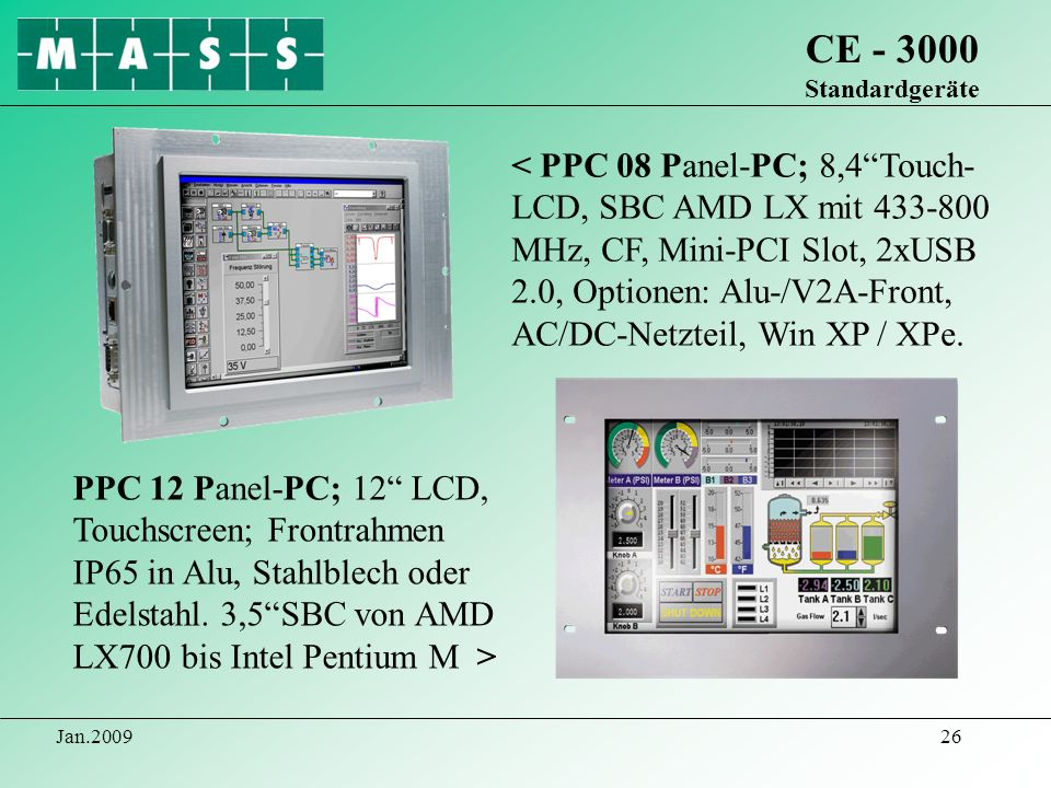 Jan.200926 CE - 3000 Standardgeräte PPC 12 Panel-PC; 12 LCD, Touchscreen; Frontrahmen IP65 in Alu, Stahlblech oder Edelstahl. 3,5SBC von AMD LX700 bis