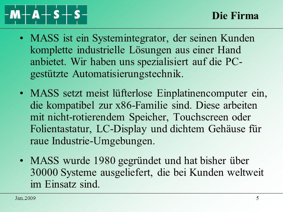 Jan.20096 Das MASS-Team besteht aus Projektingenieuren mit speziellen Erfahrungen auf den Gebieten Mechanik- & Elektrokonstruktion mit CAD-Layout, SPS- und Rechnerkonfiguration, Programmierung in Hochsprachen, Fertigungstechnik und Gerätebau.