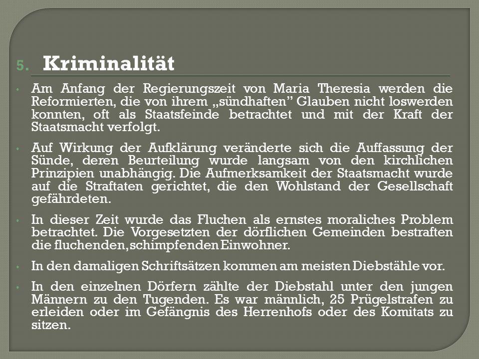 5. Kriminalität Am Anfang der Regierungszeit von Maria Theresia werden die Reformierten, die von ihrem sündhaften Glauben nicht loswerden konnten, oft