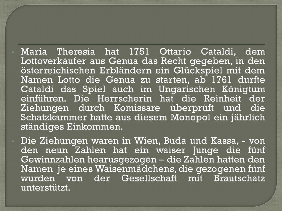 Maria Theresia hat 1751 Ottario Cataldi, dem Lottoverkäufer aus Genua das Recht gegeben, in den österreichischen Erbländern ein Glückspiel mit dem Namen Lotto die Genua zu starten, ab 1761 durfte Cataldi das Spiel auch im Ungarischen Königtum einführen.