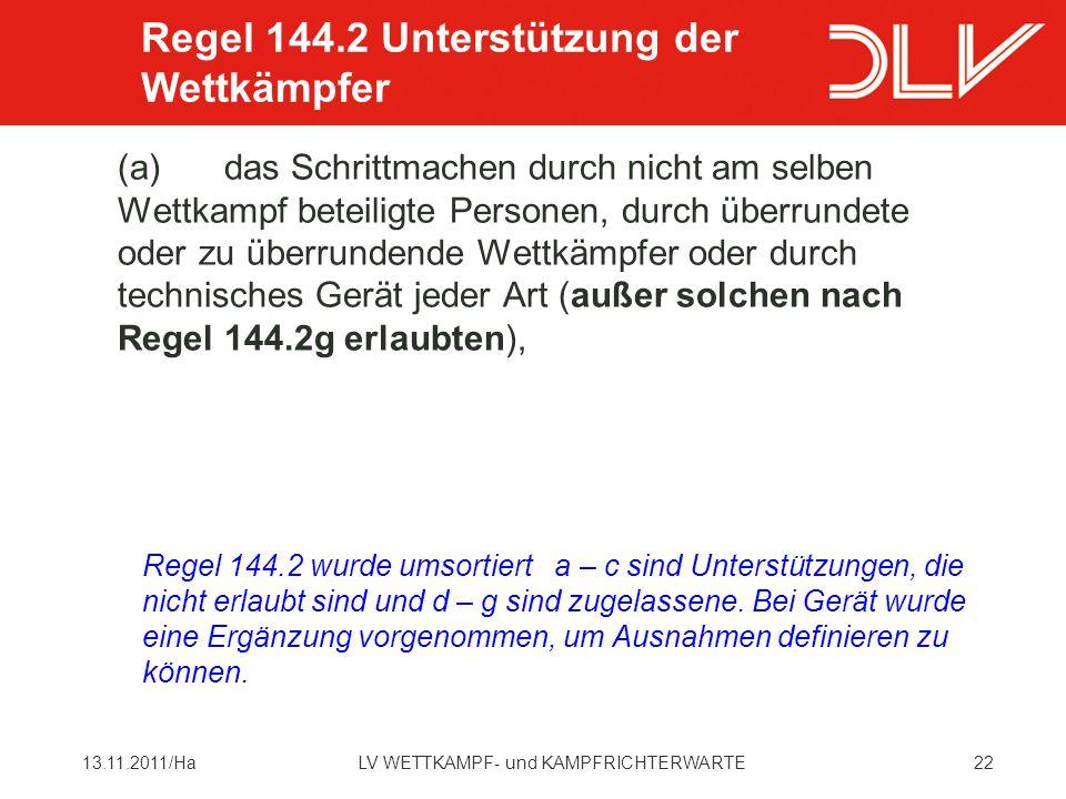 2213.11.2011/HaLV WETTKAMPF- und KAMPFRICHTERWARTE (a)das Schrittmachen durch nicht am selben Wettkampf beteiligte Personen, durch überrundete oder zu überrundende Wettkämpfer oder durch technisches Gerät jeder Art (außer solchen nach Regel 144.2g erlaubten), Regel 144.2 Unterstützung der Wettkämpfer Regel 144.2 wurde umsortiert a – c sind Unterstützungen, die nicht erlaubt sind und d – g sind zugelassene.