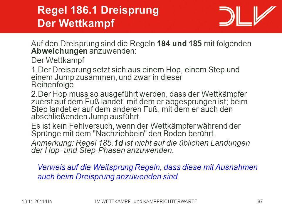 8713.11.2011/HaLV WETTKAMPF- und KAMPFRICHTERWARTE Auf den Dreisprung sind die Regeln 184 und 185 mit folgenden Abweichungen anzuwenden: Der Wettkampf 1.Der Dreisprung setzt sich aus einem Hop, einem Step und einem Jump zusammen, und zwar in dieser Reihenfolge.