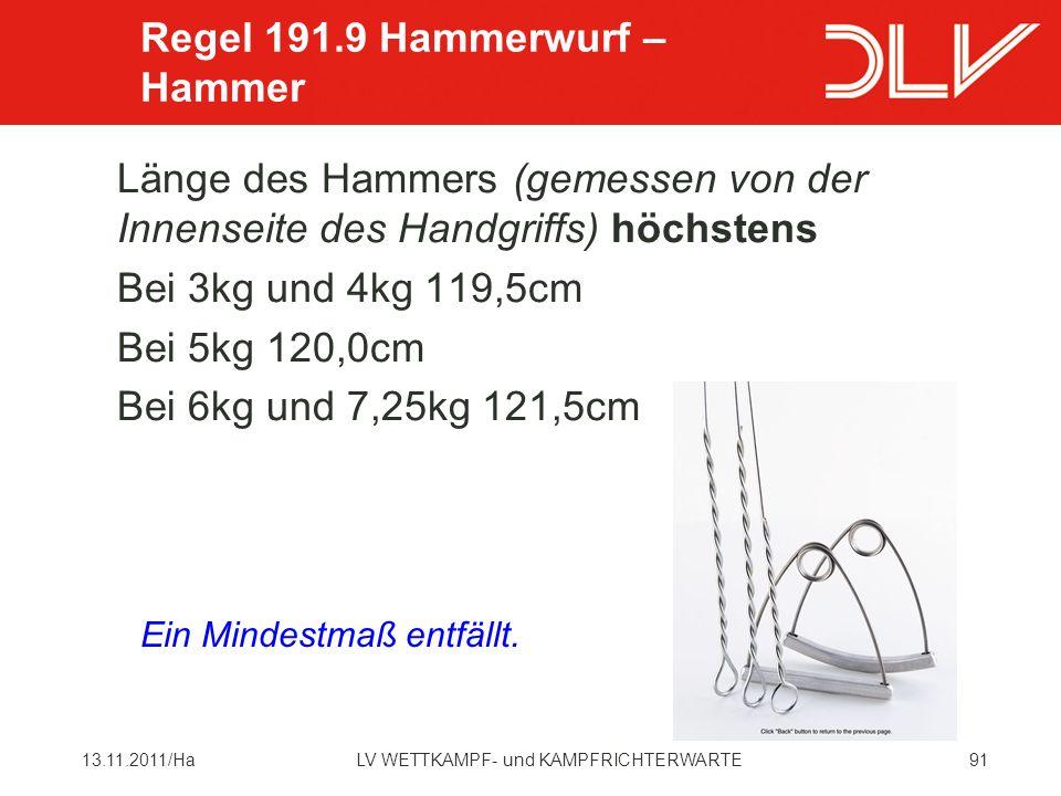 9113.11.2011/HaLV WETTKAMPF- und KAMPFRICHTERWARTE Länge des Hammers (gemessen von der Innenseite des Handgriffs) höchstens Bei 3kg und 4kg 119,5cm Bei 5kg 120,0cm Bei 6kg und 7,25kg 121,5cm Regel 191.9 Hammerwurf – Hammer Ein Mindestmaß entfällt.