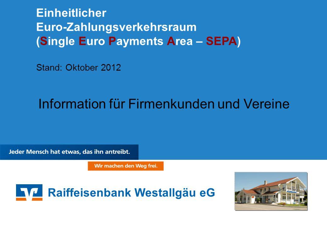 Raiffeisenbank Westallgäu eG Einheitlicher Euro-Zahlungsverkehrsraum (Single Euro Payments Area – SEPA) Stand: Oktober 2012 Information für Firmenkund