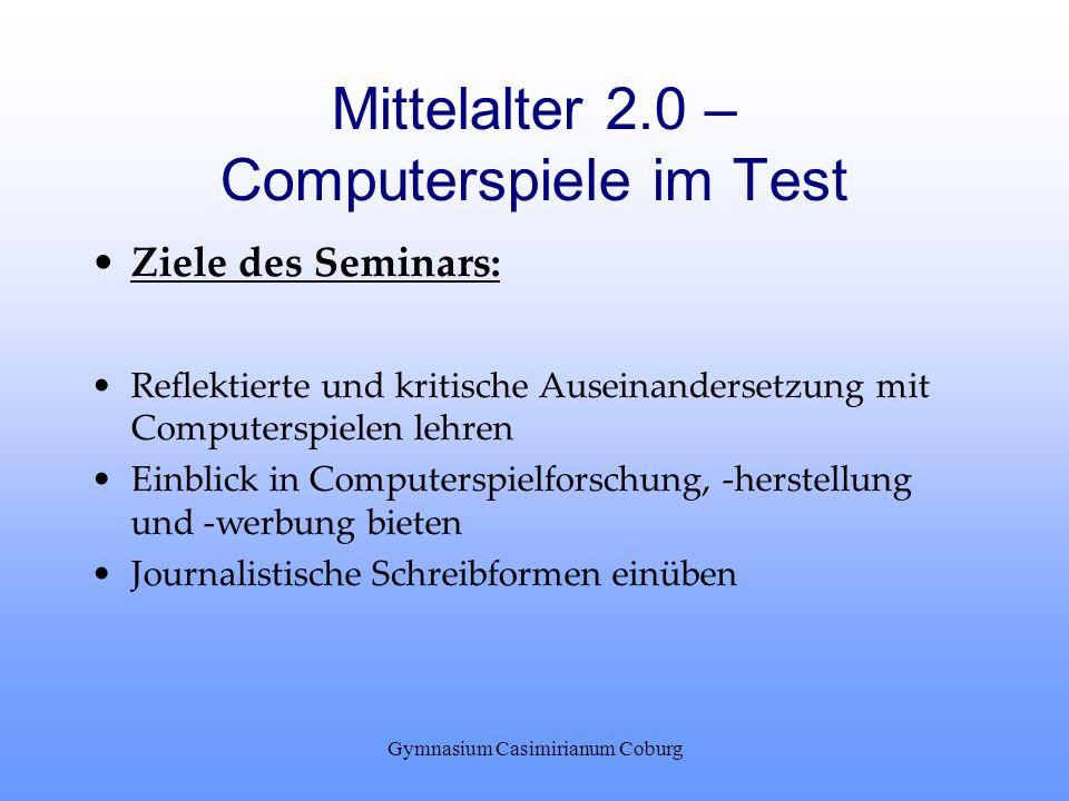 Gymnasium Casimirianum Coburg Mittelalter 2.0 – Computerspiele im Test Ziele des Seminars: Reflektierte und kritische Auseinandersetzung mit Computers