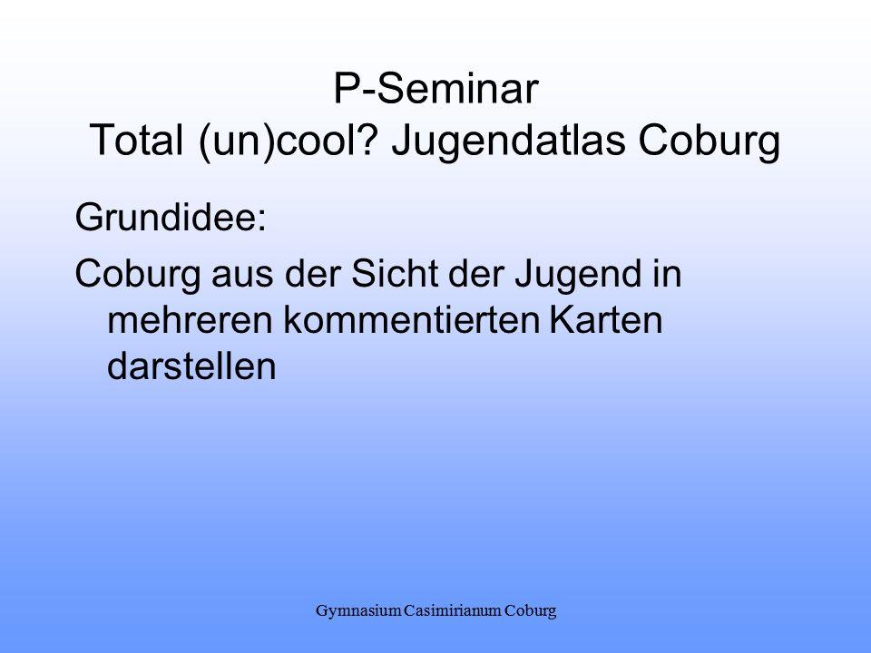 Gymnasium Casimirianum Coburg P-Seminar Total (un)cool? Jugendatlas Coburg Grundidee: Coburg aus der Sicht der Jugend in mehreren kommentierten Karten