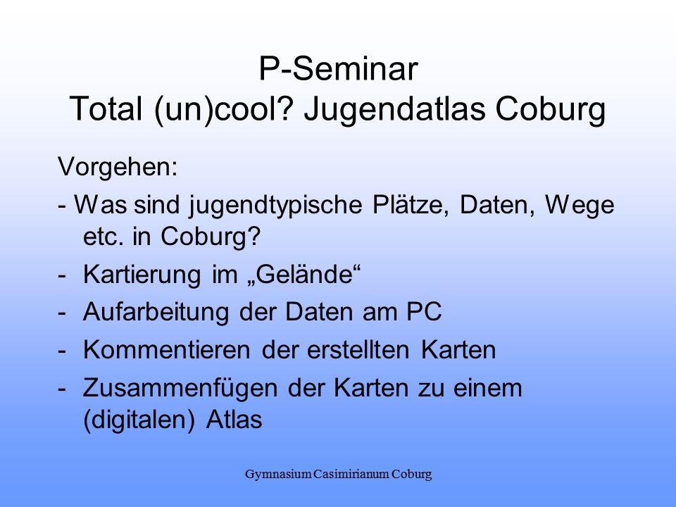 Gymnasium Casimirianum Coburg P-Seminar Total (un)cool? Jugendatlas Coburg Vorgehen: - Was sind jugendtypische Plätze, Daten, Wege etc. in Coburg? -Ka