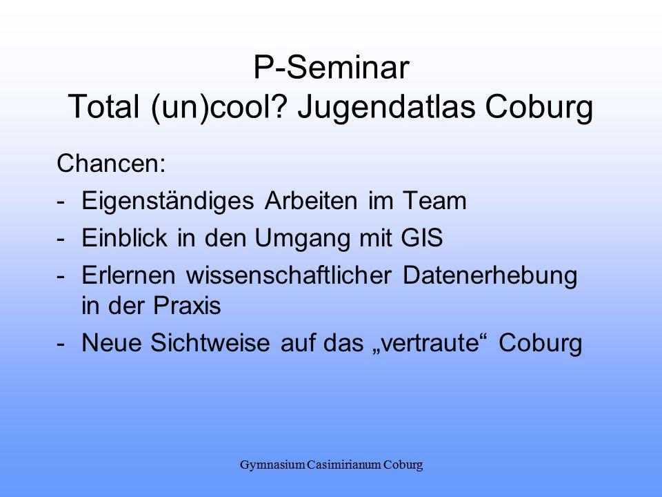 Gymnasium Casimirianum Coburg P-Seminar Total (un)cool? Jugendatlas Coburg Chancen: -Eigenständiges Arbeiten im Team -Einblick in den Umgang mit GIS -