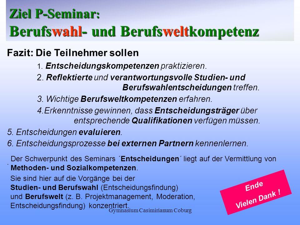 Gymnasium Casimirianum Coburg Ziel P-Seminar : Berufswahl- und Berufsweltkompetenz Fazit: Die Teilnehmer sollen 1. Entscheidungskompetenzen praktizier