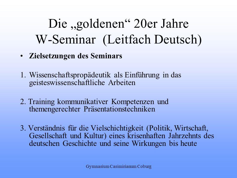 Gymnasium Casimirianum Coburg Die goldenen 20er Jahre W-Seminar (Leitfach Deutsch) Zielsetzungen des Seminars 1.Wissenschaftspropädeutik als Einführun