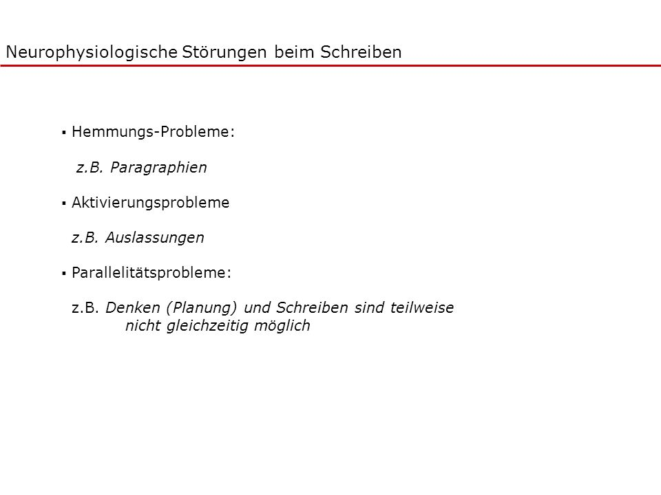 Neurophysiologische Störungen beim Schreiben Hemmungs-Probleme: z.B. Paragraphien Aktivierungsprobleme z.B. Auslassungen Parallelitätsprobleme: z.B. D