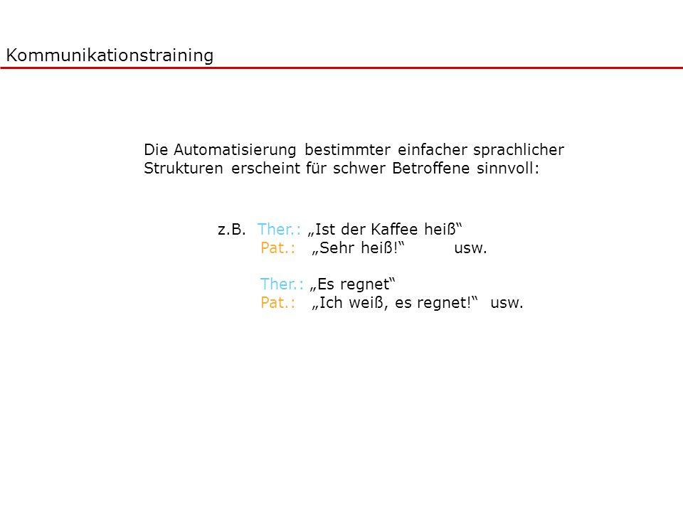 Kommunikationstraining Die Automatisierung bestimmter einfacher sprachlicher Strukturen erscheint für schwer Betroffene sinnvoll: z.B. Ther.: Ist der