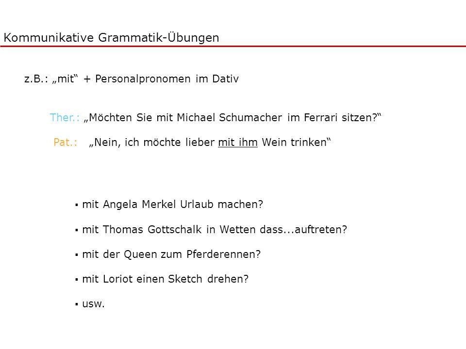 Kommunikative Grammatik-Übungen Ther.: Möchten Sie mit Michael Schumacher im Ferrari sitzen? Pat.: Nein, ich möchte lieber mit ihm Wein trinken mit An