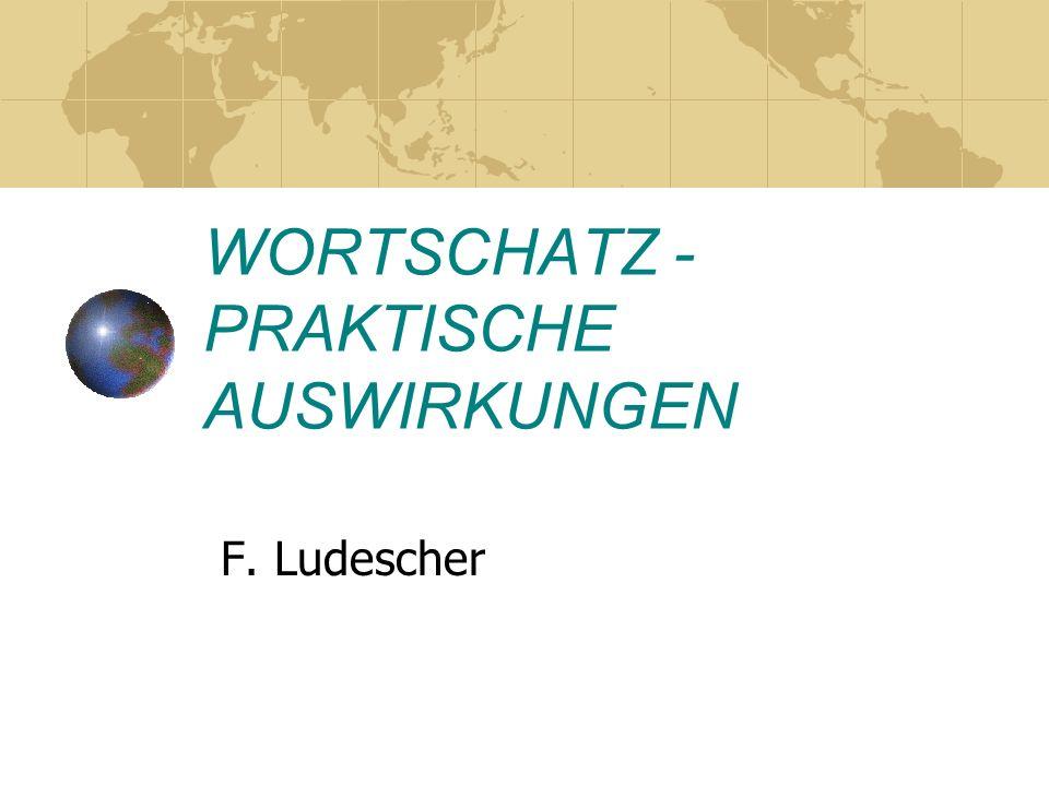 WORTSCHATZ - PRAKTISCHE AUSWIRKUNGEN F. Ludescher