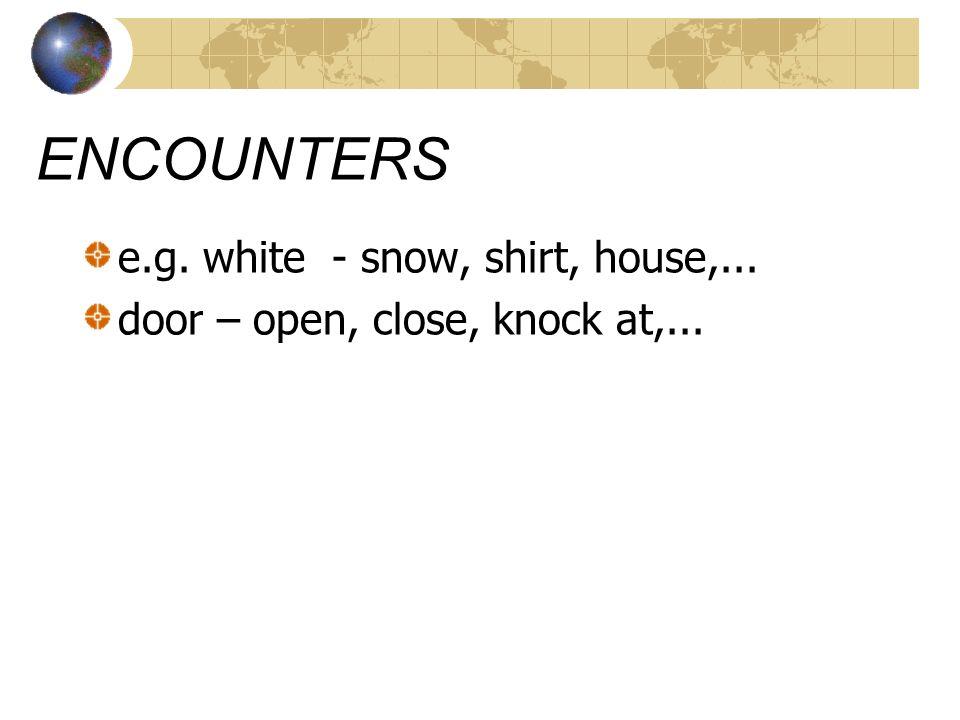 ENCOUNTERS e.g. white - snow, shirt, house,... door – open, close, knock at,...