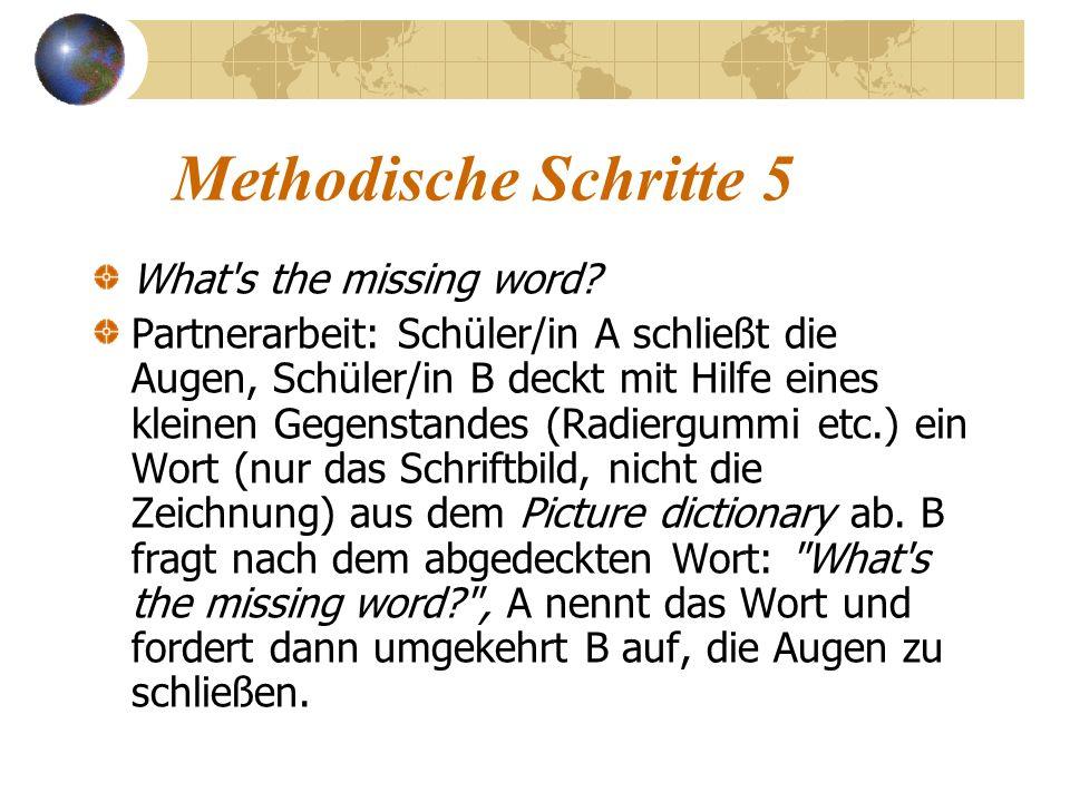 Methodische Schritte 5 What's the missing word? Partnerarbeit: Schüler/in A schließt die Augen, Schüler/in B deckt mit Hilfe eines kleinen Gegenstande