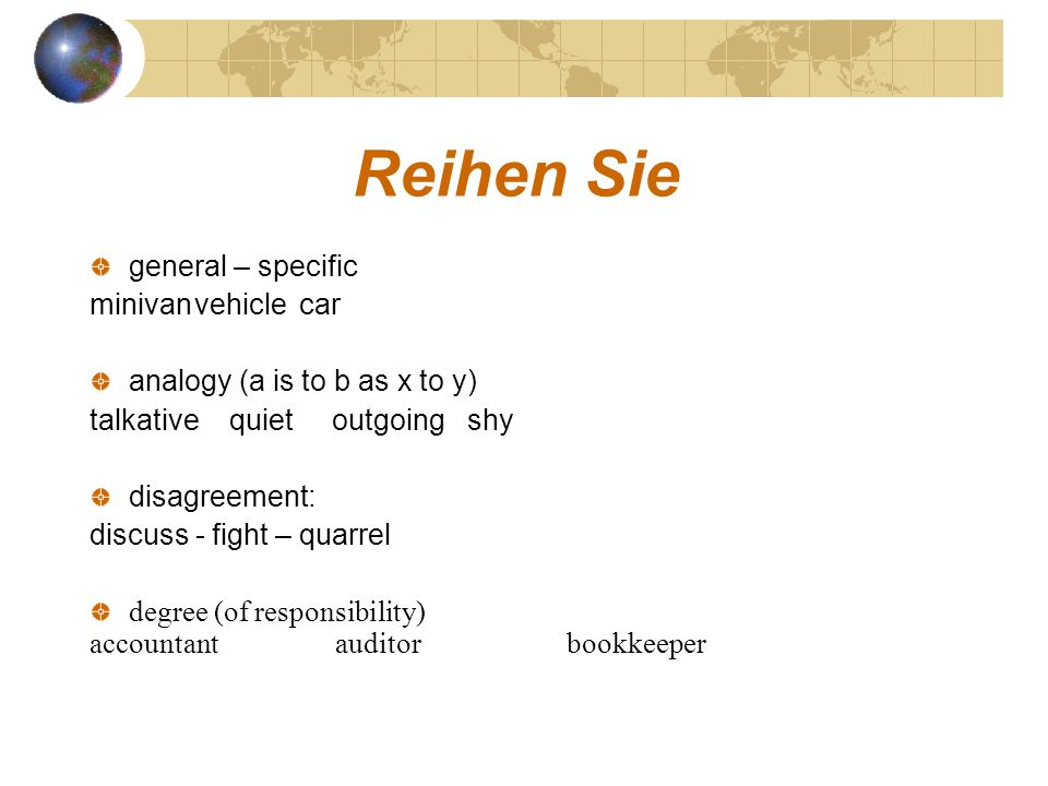 Reihen Sie general – specific minivanvehiclecar analogy (a is to b as x to y) talkative quiet outgoing shy disagreement: discuss - fight – quarrel deg