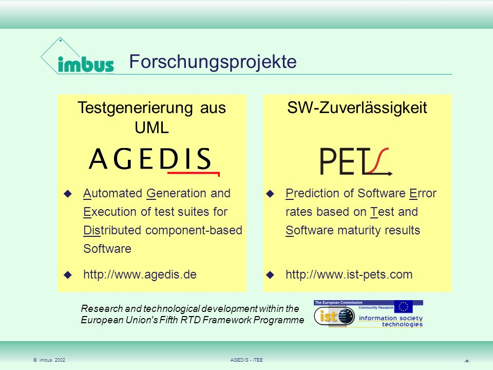 © imbus 2002AGEDIS - iTEE 3 Testgenerierung aus UML SW-Zuverlässigkeit Forschungsprojekte Automated Generation and Execution of test suites for Distributed component-based Software http://www.agedis.de Prediction of Software Error rates based on Test and Software maturity results http://www.ist-pets.com Research and technological development within the European Union s Fifth RTD Framework Programme