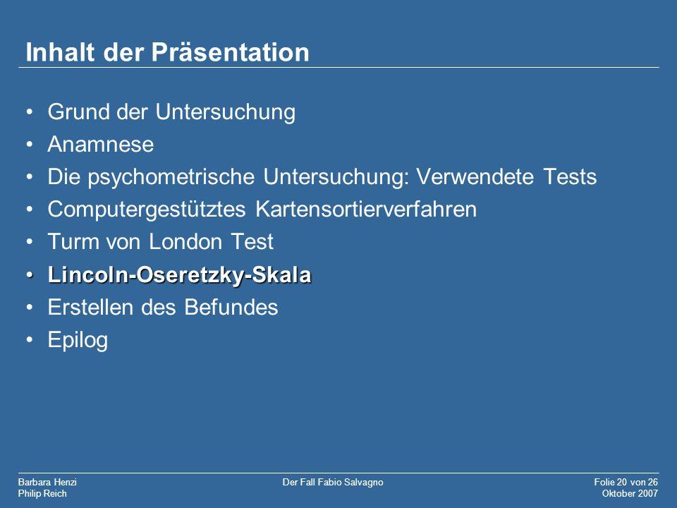 Barbara Henzi Philip Reich Folie 20 von 26 Oktober 2007 Der Fall Fabio Salvagno Inhalt der Präsentation Grund der Untersuchung Anamnese Die psychometr