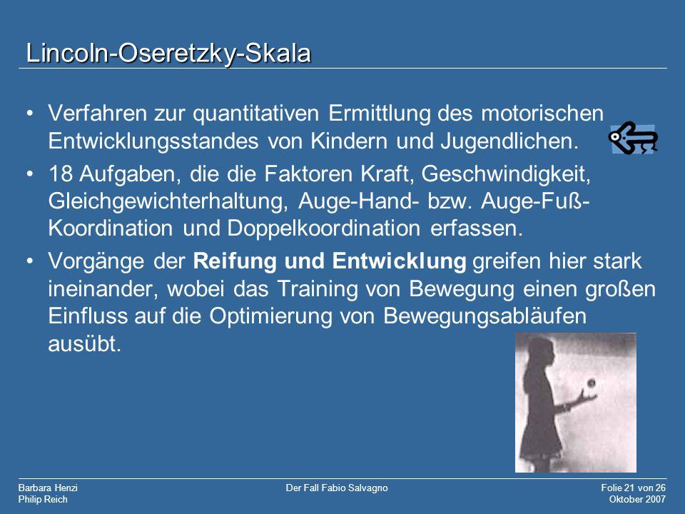 Barbara Henzi Philip Reich Folie 21 von 26 Oktober 2007 Der Fall Fabio Salvagno Lincoln-Oseretzky-Skala Verfahren zur quantitativen Ermittlung des mot