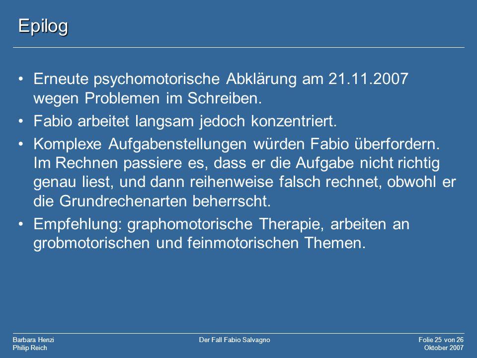 Barbara Henzi Philip Reich Folie 25 von 26 Oktober 2007 Der Fall Fabio Salvagno Epilog Erneute psychomotorische Abklärung am 21.11.2007 wegen Probleme