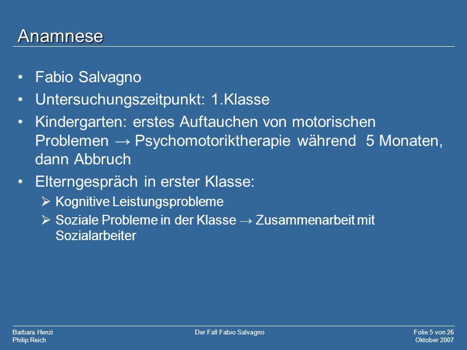 Barbara Henzi Philip Reich Folie 5 von 26 Oktober 2007 Der Fall Fabio Salvagno Anamnese Fabio Salvagno Untersuchungszeitpunkt: 1.Klasse Kindergarten: