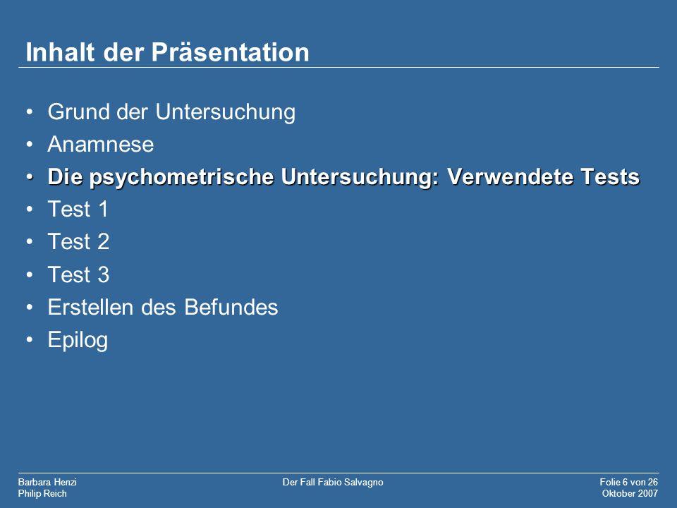 Barbara Henzi Philip Reich Folie 6 von 26 Oktober 2007 Der Fall Fabio Salvagno Inhalt der Präsentation Grund der Untersuchung Anamnese Die psychometri