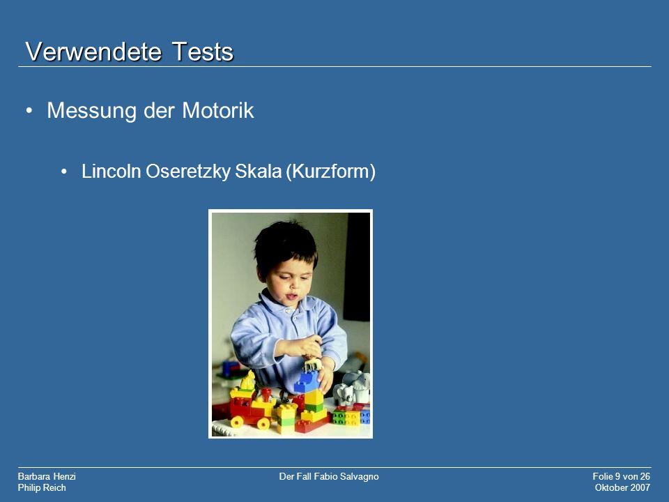 Barbara Henzi Philip Reich Folie 9 von 26 Oktober 2007 Der Fall Fabio Salvagno Verwendete Tests Messung der Motorik Lincoln Oseretzky Skala (Kurzform)