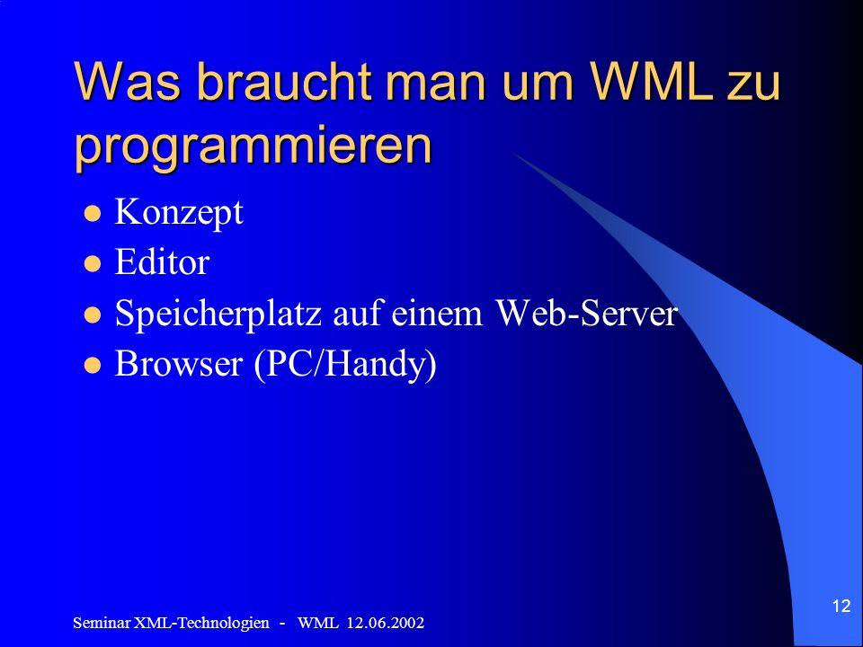 Seminar XML-Technologien - WML 12.06.2002 12 Was braucht man um WML zu programmieren Konzept Editor Speicherplatz auf einem Web-Server Browser (PC/Handy)