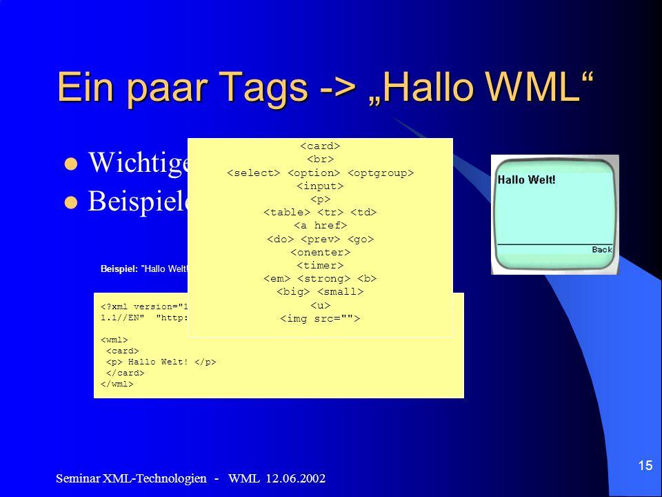 Seminar XML-Technologien - WML 12.06.2002 15 Ein paar Tags -> Hallo WML Wichtige Tags Beispiele Beispiel: Hallo Welt! WML-Seite Hallo Welt!