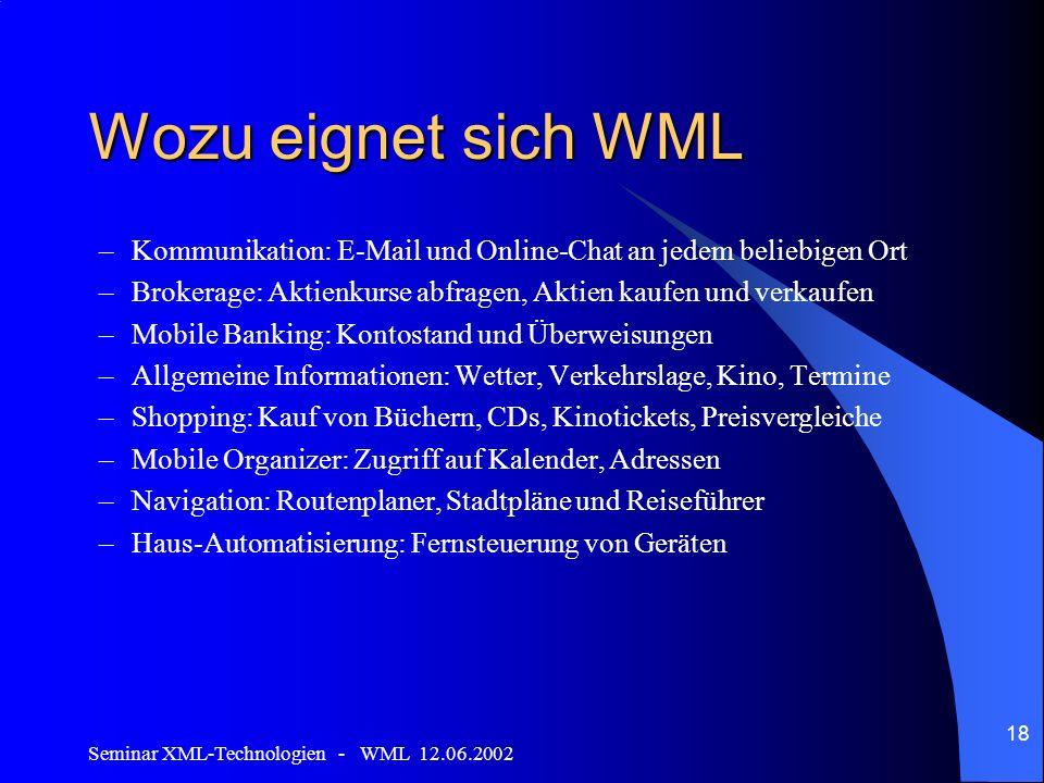 Seminar XML-Technologien - WML 12.06.2002 18 Wozu eignet sich WML –Kommunikation: E-Mail und Online-Chat an jedem beliebigen Ort –Brokerage: Aktienkur
