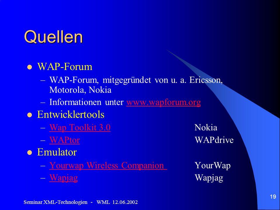 Seminar XML-Technologien - WML 12.06.2002 19 Quellen WAP-Forum –WAP-Forum, mitgegründet von u. a. Ericsson, Motorola, Nokia –Informationen unter www.w