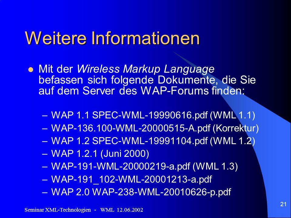Seminar XML-Technologien - WML 12.06.2002 21 Weitere Informationen Mit der Wireless Markup Language befassen sich folgende Dokumente, die Sie auf dem Server des WAP-Forums finden: –WAP 1.1 SPEC-WML-19990616.pdf (WML 1.1) –WAP-136.100-WML-20000515-A.pdf (Korrektur) –WAP 1.2 SPEC-WML-19991104.pdf (WML 1.2) –WAP 1.2.1 (Juni 2000) –WAP-191-WML-20000219-a.pdf (WML 1.3) –WAP-191_102-WML-20001213-a.pdf –WAP 2.0 WAP-238-WML-20010626-p.pdf