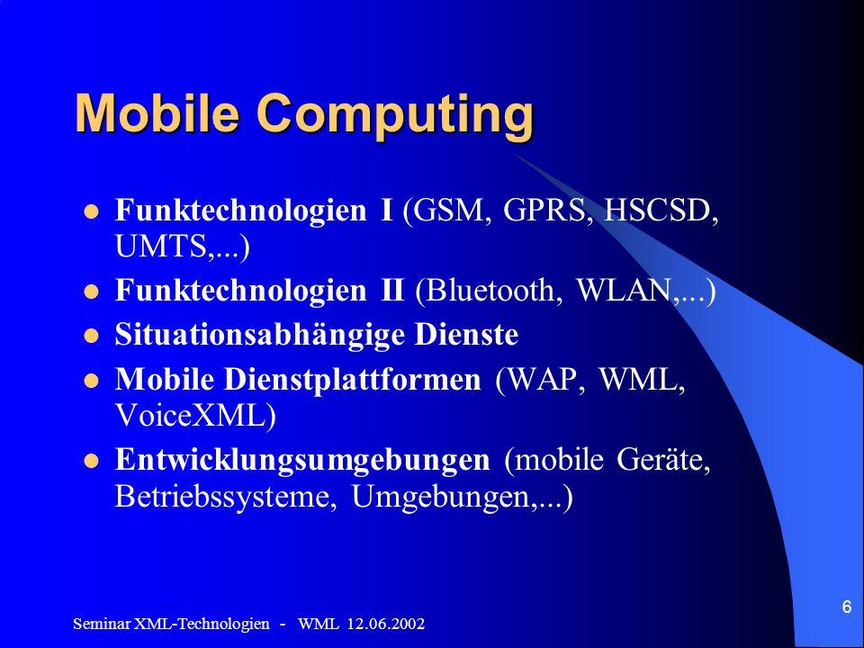 Seminar XML-Technologien - WML 12.06.2002 6 Mobile Computing Funktechnologien I (GSM, GPRS, HSCSD, UMTS,...) Funktechnologien II (Bluetooth, WLAN,...) Situationsabhängige Dienste Mobile Dienstplattformen (WAP, WML, VoiceXML) Entwicklungsumgebungen (mobile Geräte, Betriebssysteme, Umgebungen,...)