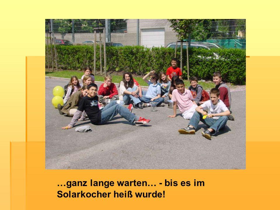 …ganz lange warten… - bis es im Solarkocher heiß wurde!