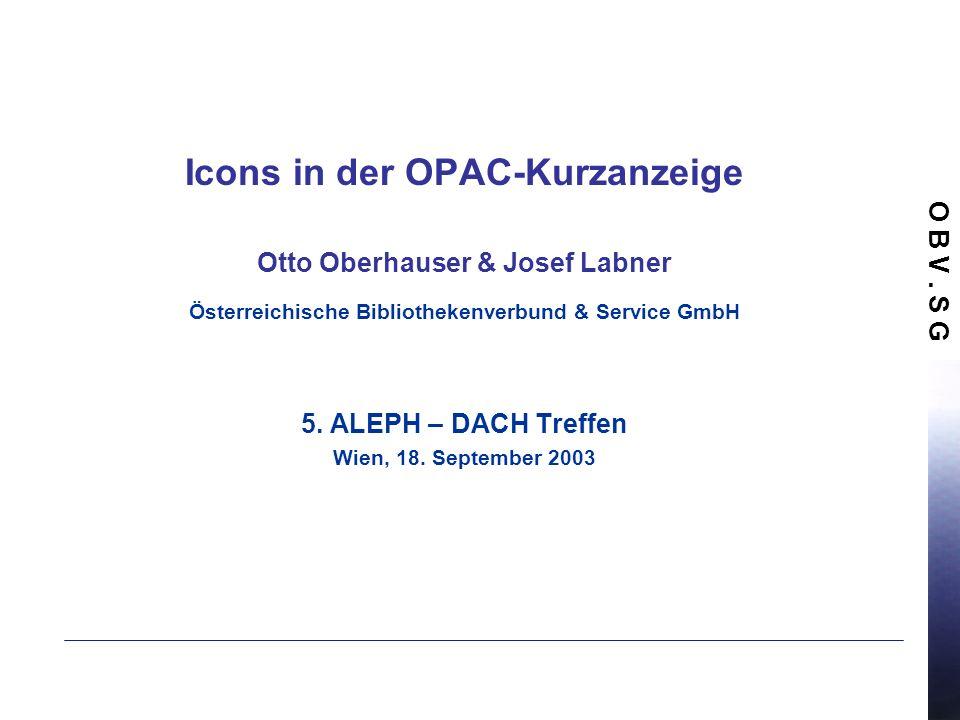 O B V. S G Icons in der OPAC-Kurzanzeige Otto Oberhauser & Josef Labner Österreichische Bibliothekenverbund & Service GmbH 5. ALEPH – DACH Treffen Wie