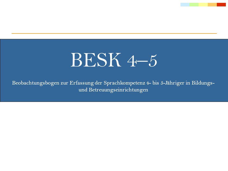 BESK 4–5: Ziel & Zielgruppe Selektives (auf die deutsche Sprache gerichtetes), strukturiertes Beobachtungsinstrument Erhebung der Sprachkompetenz und Sprachent- wicklung auf Basis von systematischer Beobachtung durch die jeweilige Kindergartenpädagogin 4½- bis 5½-jährige Kinder im Kindergarten oder anderen Bildungs- und Betreuungseinrichtungen, die in 15 Monaten eingeschult werden