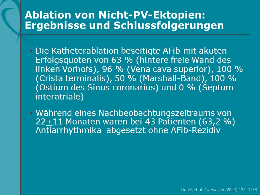 0 – 30,55Tamponade / Perforation 0 – 30,33 Hochgradige PV-Stenose (>70 %, symptomatisch) 0 - 10,11Bleibender Schlaganfall 0 - 30,44 Transiente ischämische Attacke 0 – 51,313 Moderate PV-Stenose (40- 70 %, asymptomatisch) 0 – 40,33 Schwere Komplikationen beim Gefäßzugang Ereignisse (n) Wertebereich in Studien (%)Rate (%) Komplikationen Von führenden Herzzentren gemeldete Komplikationen Bedeutende Komplikationen bei Pulmonalvenenablation bei 1039 Patienten (6 Serien) Verma A & Natale A Circulation (2005) 112: 1214