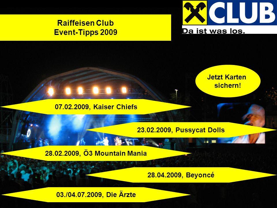Jetzt Karten sichern! Raiffeisen Club Event-Tipps 2009 07.02.2009, Kaiser Chiefs 23.02.2009, Pussycat Dolls 28.02.2009, Ö3 Mountain Mania 28.04.2009,