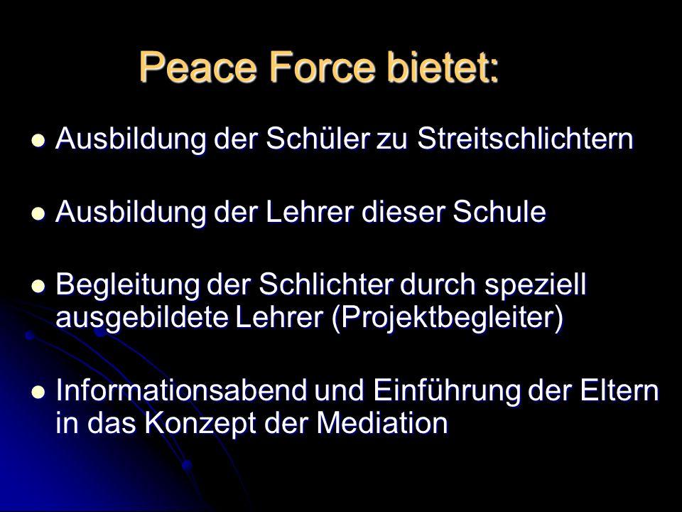 Peace Force bietet: Ausbildung der Schüler zu Streitschlichtern Ausbildung der Lehrer dieser Schule Begleitung der Schlichter durch speziell ausgebildete Lehrer (Projektbegleiter) Informationsabend und Einführung der Eltern in das Konzept der Mediation