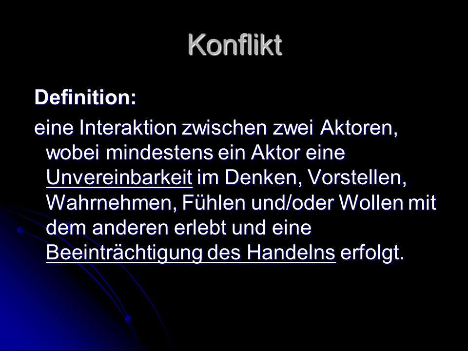 Konflikt Definition: Definition: eine Interaktion zwischen zwei Aktoren, wobei mindestens ein Aktor eine Unvereinbarkeit im Denken, Vorstellen, Wahrne