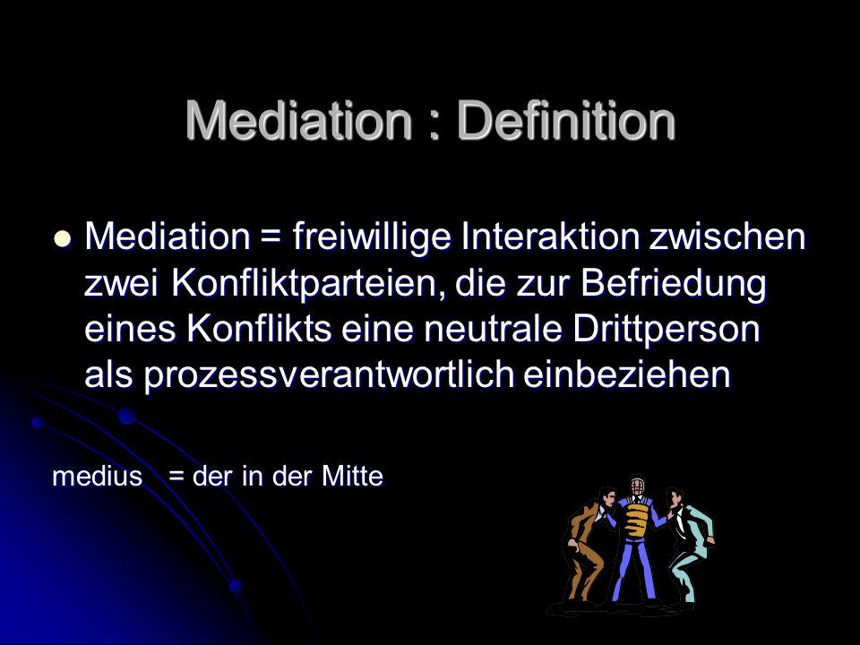 Mediation : Definition Mediation = freiwillige Interaktion zwischen zwei Konfliktparteien, die zur Befriedung eines Konflikts eine neutrale Drittperson als prozessverantwortlich einbeziehen Mediation = freiwillige Interaktion zwischen zwei Konfliktparteien, die zur Befriedung eines Konflikts eine neutrale Drittperson als prozessverantwortlich einbeziehen medius = der in der Mitte medius = der in der Mitte