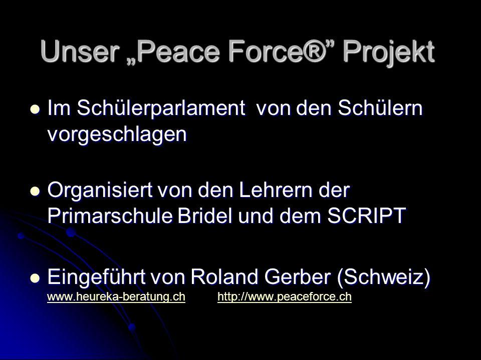 Unser Peace Force® Projekt Im Schülerparlament von den Schülern vorgeschlagen Im Schülerparlament von den Schülern vorgeschlagen Organisiert von den Lehrern der Primarschule Bridel und dem SCRIPT Organisiert von den Lehrern der Primarschule Bridel und dem SCRIPT Eingeführt von Roland Gerber (Schweiz) Eingeführt von Roland Gerber (Schweiz) www.heureka-beratung.ch http://www.peaceforce.ch www.heureka-beratung.chhttp://www.peaceforce.ch
