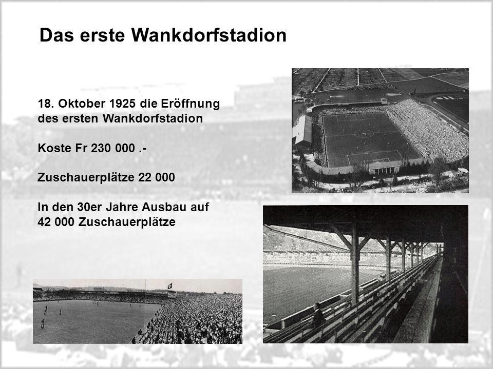 Das erste Wankdorfstadion 18. Oktober 1925 die Eröffnung des ersten Wankdorfstadion Koste Fr 230 000.- Zuschauerplätze 22 000 In den 30er Jahre Ausbau