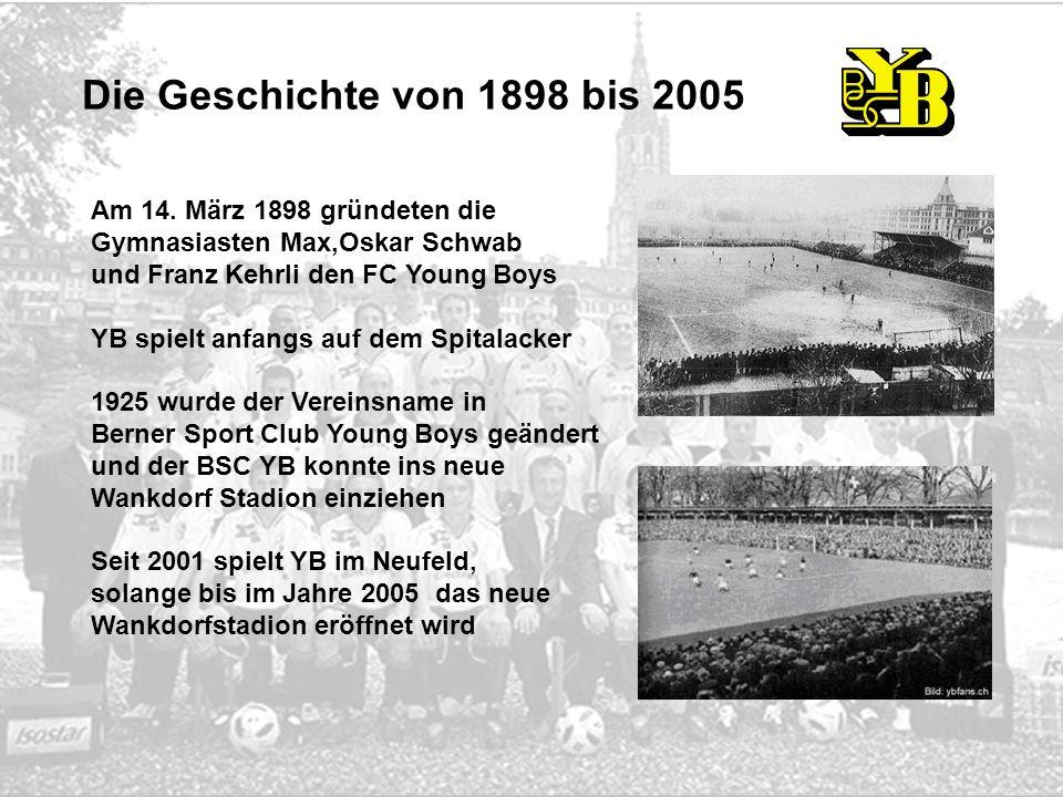 Am 14. März 1898 gründeten die Gymnasiasten Max,Oskar Schwab und Franz Kehrli den FC Young Boys YB spielt anfangs auf dem Spitalacker 1925 wurde der V